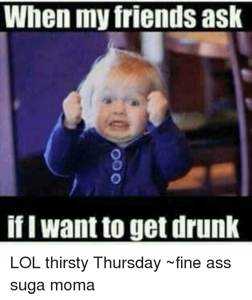 I Want To Get Drunk: When my friends ask  if I want to get drunk LOL thirsty Thursday ~fine ass suga moma