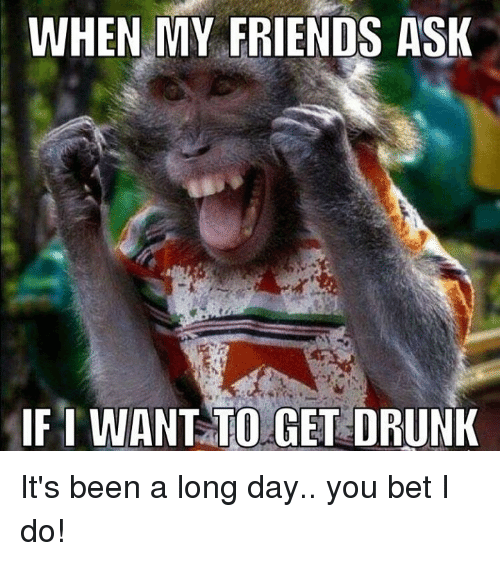 I Want To Get Drunk: WHEN MY FRIENDS ASK  IF I WANT TO GET DRUNK It's been a long day.. you bet I do!