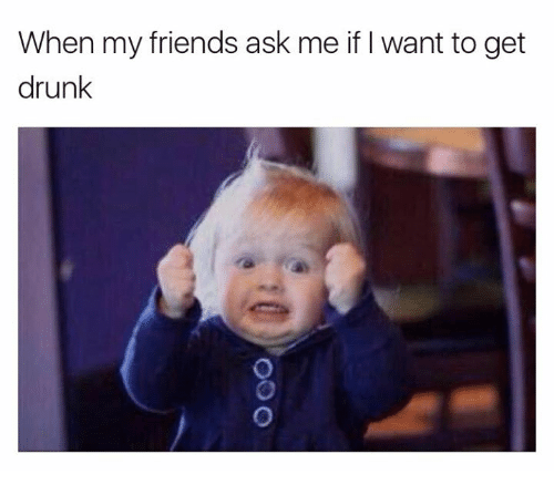 I Want To Get Drunk: When my friends ask me if I want to get  drunk
