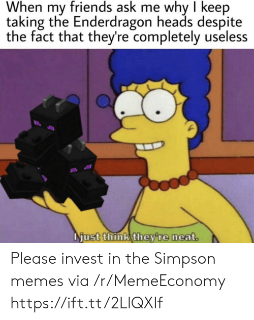 Simpson Memes: When my friends ask me why I keep  taking the Enderdragon heads despite  the fact that they're completely useless  Njust think they're neat. Please invest in the Simpson memes via /r/MemeEconomy https://ift.tt/2LlQXIf