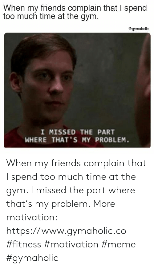 too-much-time: When my friends complain that I spend  too much time at the gym.  @gymaholic  I MISSED THE PART  WHERE THAT'S MY PROBLEM. When my friends complain that I spend too much time at the gym. I missed the part where that's my problem.  More motivation: https://www.gymaholic.co  #fitness #motivation #meme #gymaholic