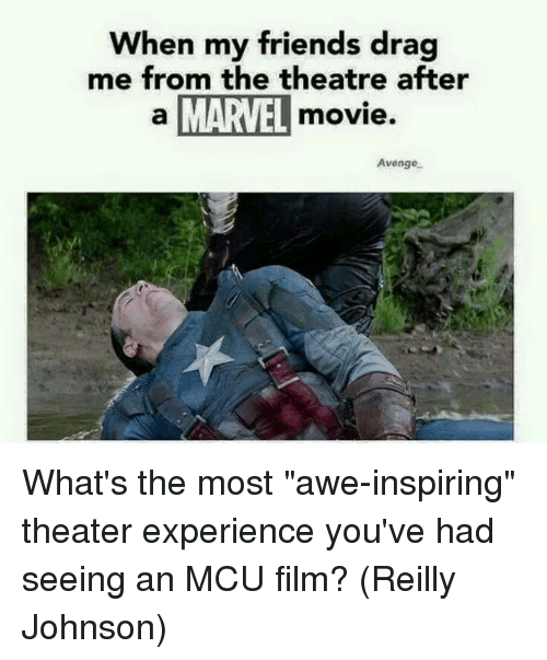"""awe: When my friends drag  me from the theatre after  a MARVEL  movie  Avenge What's the most """"awe-inspiring"""" theater experience you've had seeing an MCU film?  (Reilly Johnson)"""