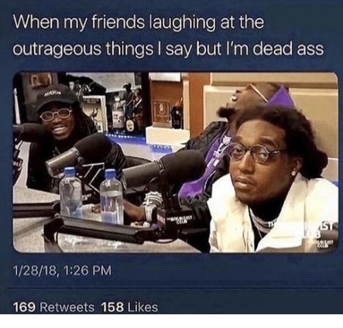 Outrageous: When my friends laughing at the  outrageous things I say but I'm dead ass  1/28/18, 1:26 PM  169 Retweets 158 Likes