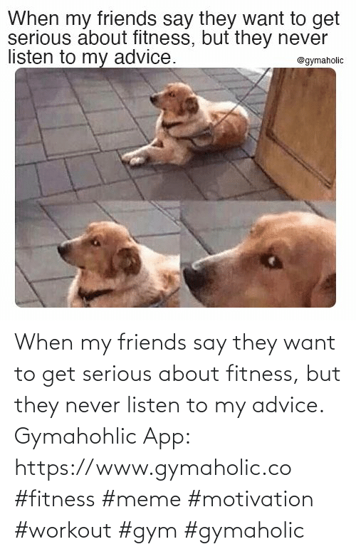 my friends: When my friends say they want to get serious about fitness, but they never listen to my advice.  Gymahohlic App: https://www.gymaholic.co  #fitness #meme #motivation #workout #gym #gymaholic