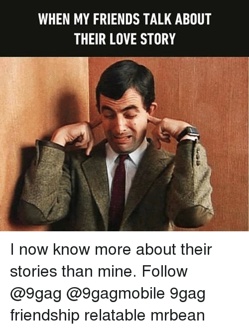 Relatible: WHEN MY FRIENDS TALK ABOUT  THEIR LOVE STORY I now know more about their stories than mine. Follow @9gag @9gagmobile 9gag friendship relatable mrbean