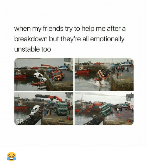 Friends, Help, and All: when my friends try to help me after a  breakdown but they're all emotionally  unstable too  SP 😂