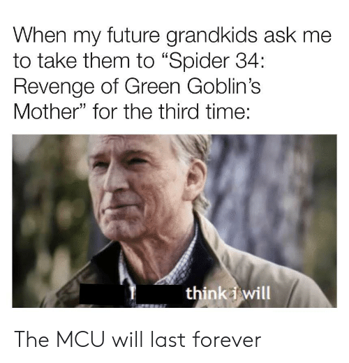 "Grandkids: When my future grandkids ask me  to take them to ""Spider 34:  Revenge of Green Goblin's  Mother"" for the third time:  think i will The MCU will last forever"