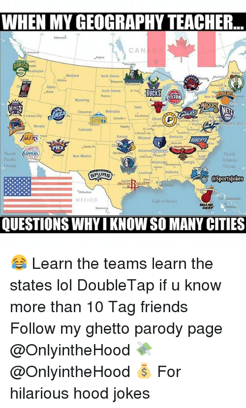 "Friends, Ghetto, and Lol: WHEN MY GEOGRAPHY TEACHER..  CAN  D  PTO.  ""Bismarck  Idaho  South Dakota  BUCKS  STO  KINGS  Cheyenne Nebraska  Carson City  ngton, D.G  Colorado  Kansas  Missouri  Kentucky  Santa Fe  PHX  North  IIPPERS  North  Phoenix New Mexico  Atlantic  Mississip  Alabama  HOUSTON  MEXICO  Gulf of Mexico  MIAMI  Nassau  HEAT  QUESTIONS WHY IKNOWSO MANY CITIES 😂 Learn the teams learn the states lol DoubleTap if u know more than 10 Tag friends Follow my ghetto parody page @OnlyintheHood 💸 @OnlyintheHood 💰 For hilarious hood jokes"