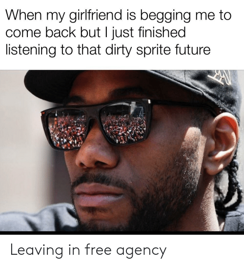 Dirty Sprite: When my girlfriend is begging me to  back but I just finished  listening to that dirty sprite future Leaving in free agency