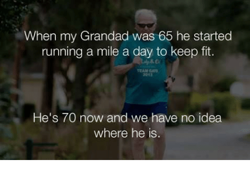 gat: When my Grandad was 65 he started  running a mile a day to keep fit.  EAM GAT  2013  He's 70 now and we have no idea  where he is