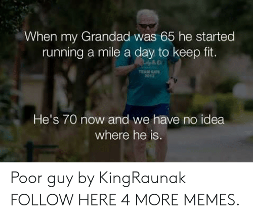 gat: When my Grandad was 65 he started  running a mile a day to keep fit.  EAM GAT  2013  He's 70 now and we have no idea  where he is Poor guy by KingRaunak FOLLOW HERE 4 MORE MEMES.