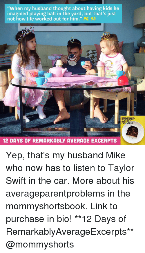 """Memes, Taylor Swift, and Working Out: """"When my husband thought about having kids he  imagined playing ball in the yard, but that's just  not how life worked out for him  PG 93  THE MOMMY SHORTS GUI  REMARKABLY  AVERAGE  PARENTING  12 DAYS OF REMARKABLY AVERAGE EXCERPTS Yep, that's my husband Mike who now has to listen to Taylor Swift in the car. More about his averageparentproblems in the mommyshortsbook. Link to purchase in bio! **12 Days of RemarkablyAverageExcerpts** @mommyshorts"""