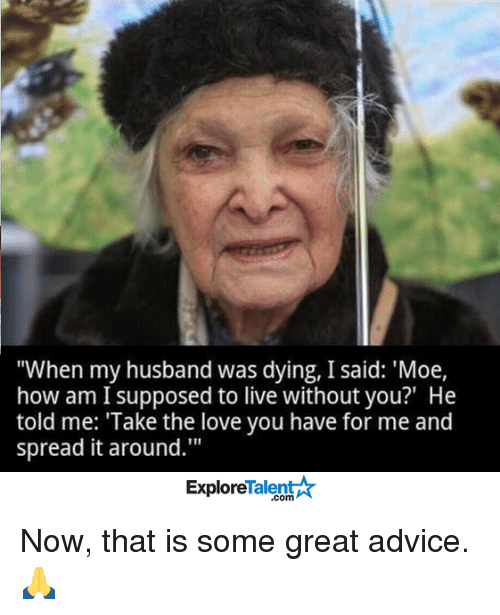 """Memes, Moe., and 🤖: """"When my husband was dying, I said: 'Moe,  how am supposed to live without you?"""" He  told me: """"Take the love you have for me and  spread it around.""""  Talent  Explore Now, that is some great advice. 🙏"""