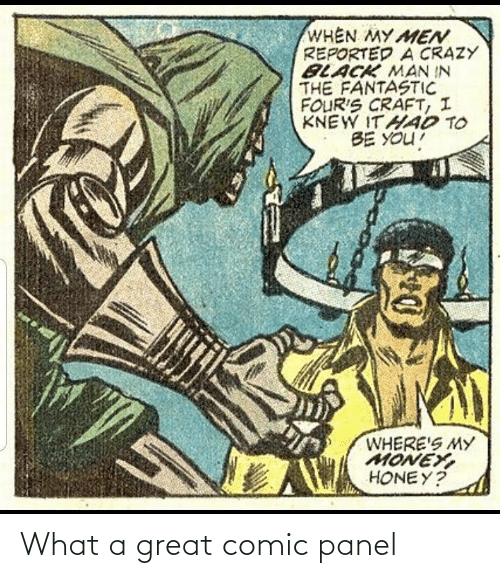 Wheres My Money: WHEN MY MEN  REPORTED A CRAZY  BLACK MAN IN  THE FANTASTIC  FOUR'S CRAFT, I  KNEW ITHAD TO  BE YOU!  WHERE'S MY  MONEY,  HONEY? What a great comic panel
