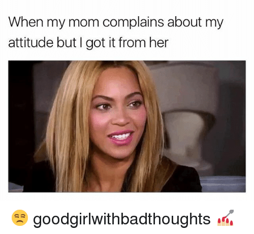 Memes, Attitude, and I Got It: When my mom complains about my  attitude but I got it from her 😒 goodgirlwithbadthoughts 💅🏼
