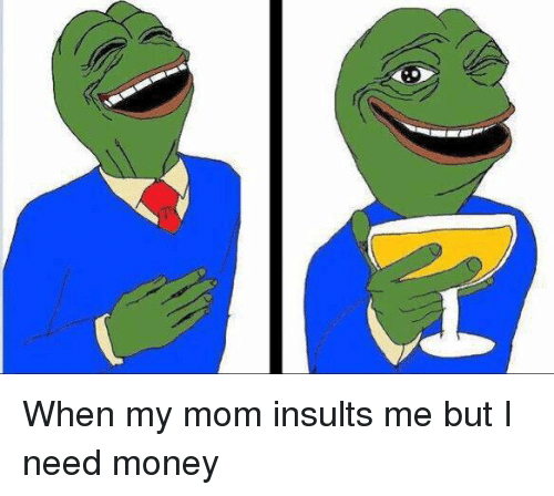 Moms, Money, and Relatable: When my mom insults me but I need money