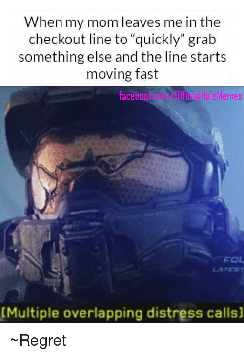 "Halo Meme: When my mom leaves me in the  checkout line to ""quickly"" grab  something else and the line starts  moving fast  Halo Memes  face  FOL  [Multiple overlapping distress calls] ~Regret"