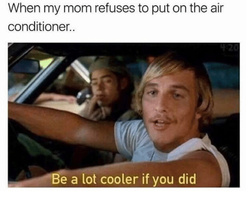 Didly: When my mom refuses to put on the air  conditioner.  Be a lot cooler if you did