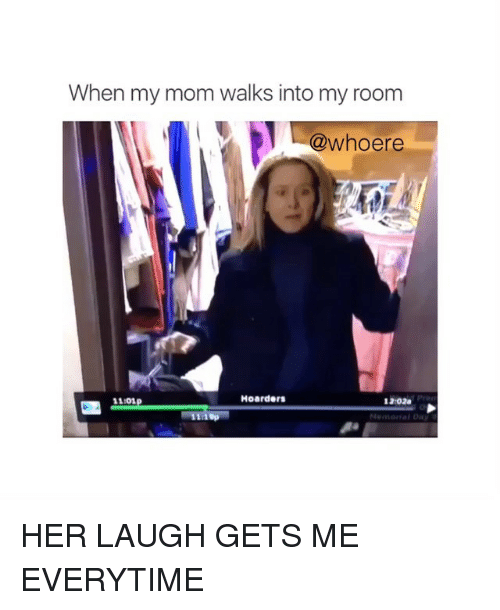 Moms: When my mom walks into my room  @whoere  Hoarders  11101  1202a  19p  Memon fal Day HER LAUGH GETS ME EVERYTIME