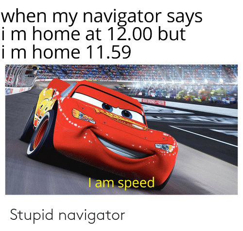 navigator: when my navigator says  im home at 12.00 but  im home 11.59  I am speed Stupid navigator