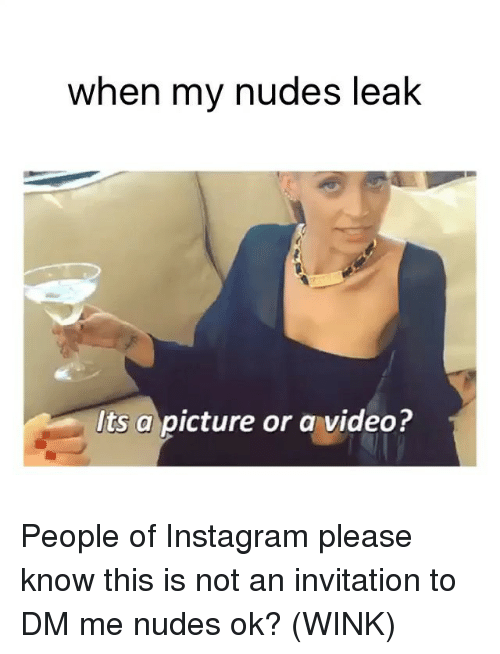 Instagram, Nudes, and Videos: when my nudes leak  Its a picture or a video? People of Instagram please know this is not an invitation to DM me nudes ok? (WINK)