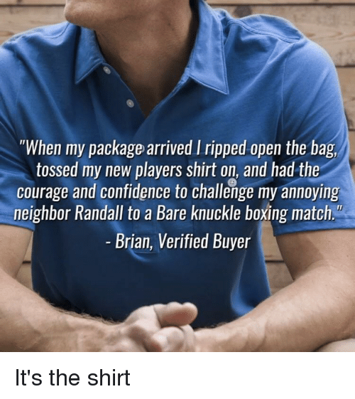 "Boxing, Confidence, and Match: ""When my package arrived I ripped open the bag,  tossed my new players shirt on, and had the  courage and confidence to challenge my annoying  neighbor Randall to a Bare knuckle boxing match.  Brian, Verified Buyer"
