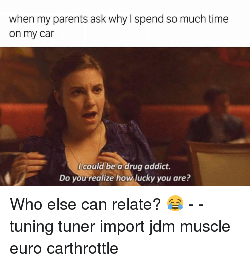 Memes, Euro, and 🤖: When my parents ask why spend so much time  on my car  could be a drug addict.  Do you realize how lucky you are? Who else can relate? 😂 - - tuning tuner import jdm muscle euro carthrottle