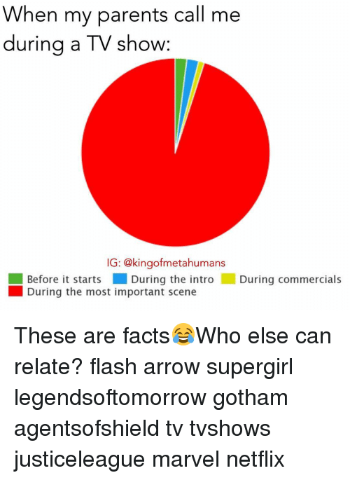 Relatables: When my parents call me  during a TV show:  IG: @kingofmetahumans  Before it starts During the intro  During commercials  During the most important scene These are facts😂Who else can relate? flash arrow supergirl legendsoftomorrow gotham agentsofshield tv tvshows justiceleague marvel netflix