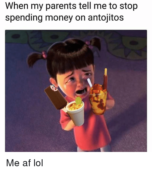 Af, Lol, and Memes: When my parents tell me to stop  spending money on antojitos Me af lol