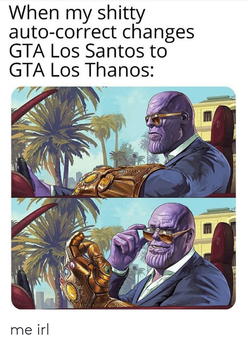 santos: When my shitty  auto-correct changes  GTA Los Santos to  GTA Los Thanos: me irl