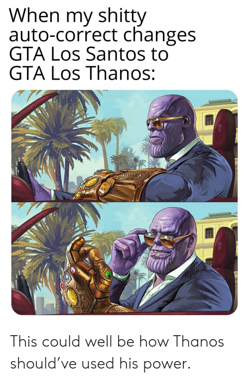 santos: When my shitty  auto-correct changes  GTA Los Santos to  GTA Los Thanos: This could well be how Thanos should've used his power.
