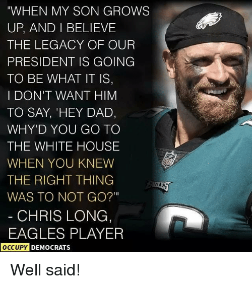 "Dad, Philadelphia Eagles, and Memes: WHEN MY SON GROWS  UP, AND I BELIEVE  THE LEGACY OF OUR  PRESIDENT IS GOING  TO BE WHAT IT IS  I DON'T WANT HIM  TO SAY, 'HEY DAD,  WHY'D YOU GO TO  THE WHITE HOUSE  WHEN YOU KNEW  THE RIGHT THING  WAS TO NOT GO?""""  CHRIS LONG,  EAGLES PLAYER  OCCUPY  DEMOCRATS Well said!"