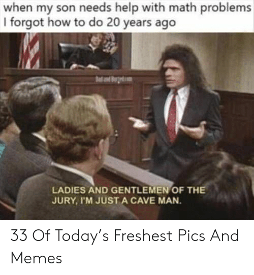 math problems: when my son needs help with math problems  I forgot how to do 20 years ago  LADIES AND GENTLEMEN OF TH  JURY, I'M JUST A CAVE MAN 33 Of Today's Freshest Pics And Memes