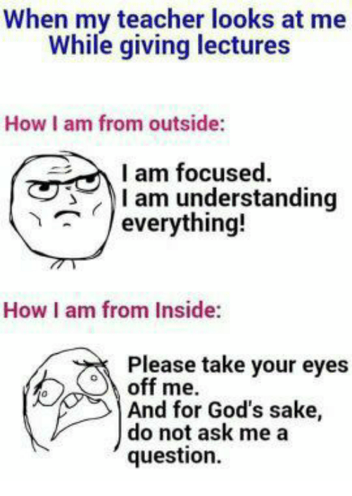 Memes, Teacher, and Understanding: When my teacher looks at me  While giving lectures  How I am from outside:  I am focused  I am understanding  everything!  How am from Inside:  Please take your eyes  off me.  And for God's sake,  do not ask me a  question