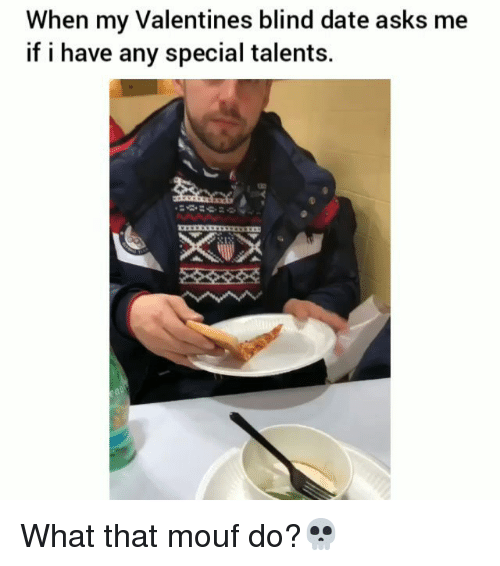 Funny, Date, and Asks: When my Valentines blind date asks me  if i have any special talents. What that mouf do?💀