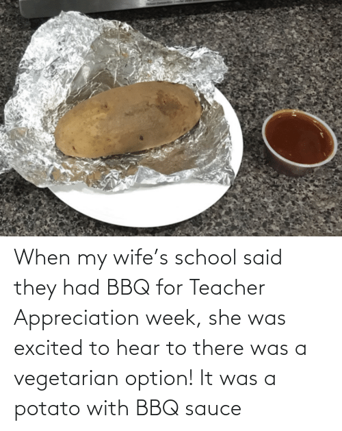 option: When my wife's school said they had BBQ for Teacher Appreciation week, she was excited to hear to there was a vegetarian option! It was a potato with BBQ sauce