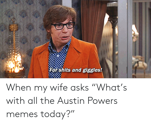 "Austin: When my wife asks ""What's with all the Austin Powers memes today?"""