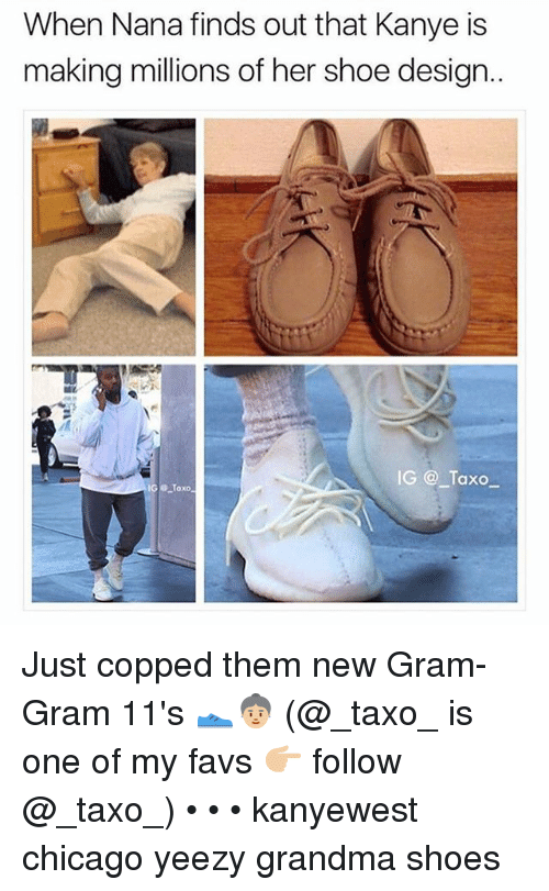 Chicago, Grandma, and Kanye: When Nana finds out that Kanye is  making millions of her shoe design..  IG @ Taxo Just copped them new Gram-Gram 11's 👟👵🏼 (@_taxo_ is one of my favs 👉🏼 follow @_taxo_) • • • kanyewest chicago yeezy grandma shoes