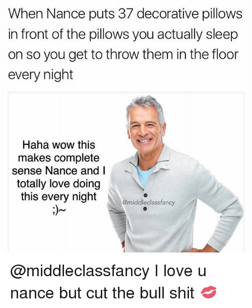 Love, Memes, and Shit: When Nance puts 37 decorative pillows  in front of the pillows you actually sleep  on so you get to throw them in the floor  every night  Haha wow this  makes complete  sense Nance and l  totally love doing  this every night  @middleclassfancy @middleclassfancy I love u nance but cut the bull shit 💋
