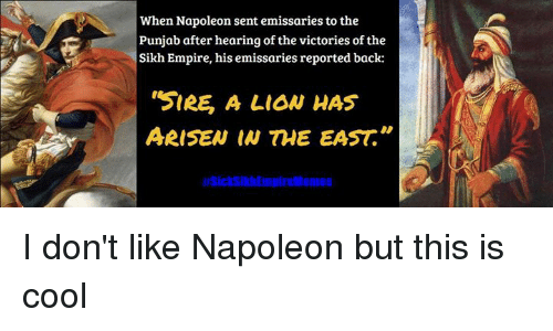 """Sick Sikh: When Napoleon sent emissaries to the  Punjab after hearing of the victories ofthe  Sikh Empire, his emissaries reported back:  """"SIRE A LION HAS  ARISEN THE EAST I don't like Napoleon but this is cool"""