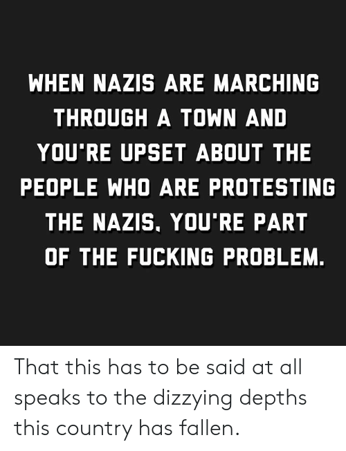 Protesting: WHEN NAZIS ARE MARCHING  THROUGH A TOWN AND  YOU'RE UPSET ABOUT THE  PEOPLE WHO ARE PROTESTING  THE NAZIS, YOU'RE PART  OF THE FUCKING PROBLEM. That this has to be said at all speaks to the dizzying depths this country has fallen.
