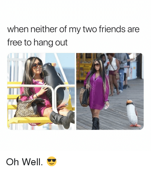 Friends, Free, and Dank Memes: when neither of my two friends are  free to hang out Oh Well. 😎