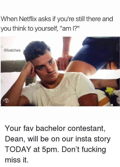 """Fucking, Netflix, and Bachelor: When Netflix asks if you're still there and  you think to yourself, """"am I?""""  @betches Your fav bachelor contestant, Dean, will be on our insta story TODAY at 5pm. Don't fucking miss it."""