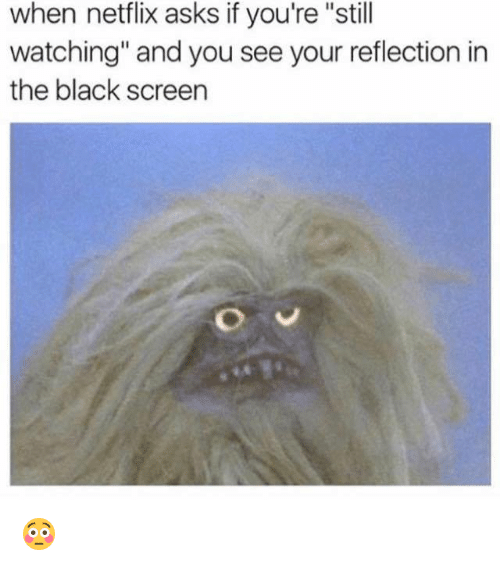 """Netflix, Black, and Asks: when netflix asks if you're """"still  watching"""" and you see your reflection in  the black screen 😳"""