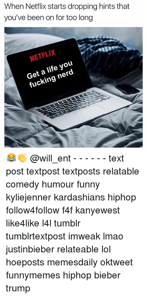 Memes, 🤖, and Bieber: When Netflix starts dropping hints that  you've been on for too long  NETFLIX  life you  fucking nerd  eFunnyintr 😂👏 @will_ent - - - - - - text post textpost textposts relatable comedy humour funny kyliejenner kardashians hiphop follow4follow f4f kanyewest like4like l4l tumblr tumblrtextpost imweak lmao justinbieber relateable lol hoeposts memesdaily oktweet funnymemes hiphop bieber trump
