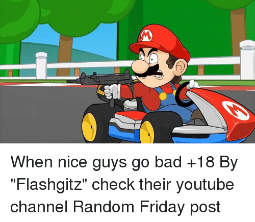 """Memes, 🤖, and Youtuber: When nice guys go bad +18  By """"Flashgitz"""" check their youtube channel  Random Friday post"""