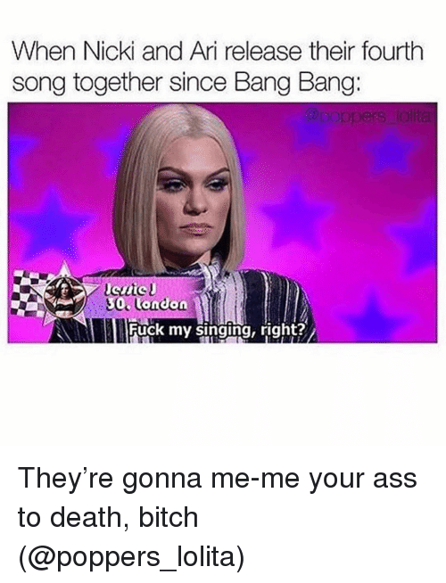 Bang Bang: When Nicki and Ari release their fourth  song together since Bang Bang:  0 onion  Fuck my singing, right? They're gonna me-me your ass to death, bitch (@poppers_lolita)