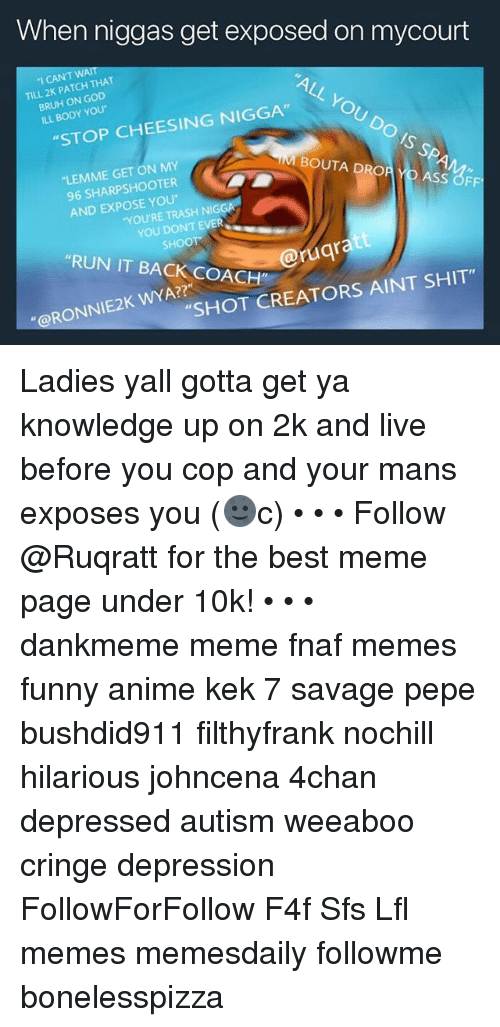 """Meme Fnaf: When niggas get exposed on mycourt  """"I CAN'T WAIT  TILL 2K PATCH THAT  BRUH ON GOD  ILL BODY YOU  ALL  h  YOU  STOP CHEESING NIGGA""""  DO  IS SPA  """"LEMME GET ON MY  96 SHARPSHOOTER  BOUTA DROR YO ASS OFF  AND EXPOSE YOU  YOU'RE TRASH NIGGA  YOU DONT EVER  SHOOT  """"RUN IT BACK COACH""""  @ruqra  RONNIEK WSHOT CREATORS AINT SHIT""""  WYA?? Ladies yall gotta get ya knowledge up on 2k and live before you cop and your mans exposes you (🌚c) • • • Follow @Ruqratt for the best meme page under 10k! • • • dankmeme meme fnaf memes funny anime kek 7 savage pepe bushdid911 filthyfrank nochill hilarious johncena 4chan depressed autism weeaboo cringe depression FollowForFollow F4f Sfs Lfl memes memesdaily followme bonelesspizza"""
