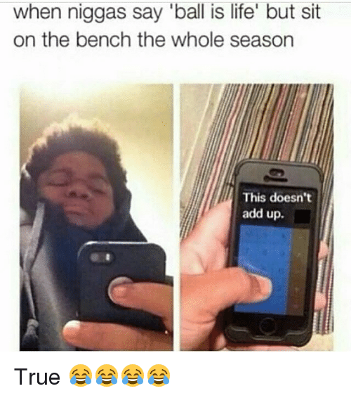 ball is life: when niggas say ball is life' but sit  on the bench the whole season  This doesn't  add up. True 😂😂😂😂