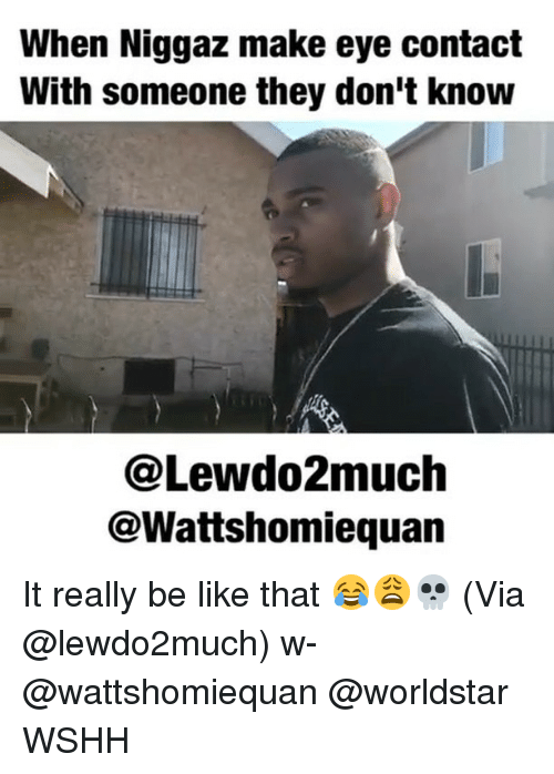 Be Like, Memes, and Worldstar: When Niggaz make eye contact  With someone they don't knouw  @Lewdo2much  @Wattshomiequan It really be like that 😂😩💀 (Via @lewdo2much) w- @wattshomiequan @worldstar WSHH